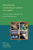 Designing Constructionist Futures: The Art, Theory, and Practice of Learning Designs