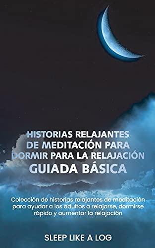 HISTORIAS RELAJANTES DE MEDITACIÓN PARA DORMIR PARA LA RELAJACIÓN GUIADA BÁSICA: Colección de historias relajantes de meditación para ayudar a los ... dormirse rápido y aumentar la relajación