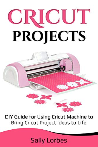 Cricut Projects: DIY Guide for Using Cricut Machine to Bring Cricut Project Ideas to Life (English...