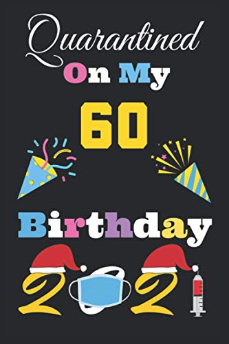 Quarantined on My 60th Birthday 2021 Notebook: Happy 60th Birthday Years Old, 60th birthday card,Quarantined 60th birthday funny card, Quarantine Birthday 2021 Notebook, Size, 6 X 9 Inch 120 Pages.