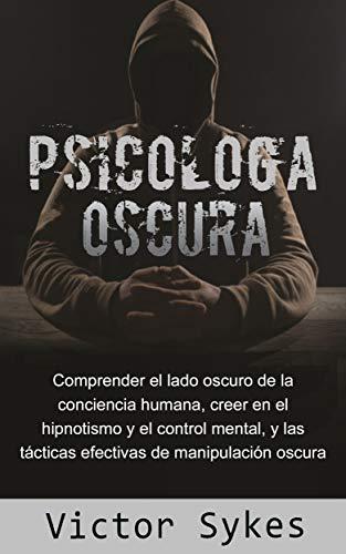 Psicología Oscura: Comprender el lado oscuro de la conciencia humana, creer en el hipnotismo y el control mental, y tácticas de manipulación oscura efectivas (Libro en Español)