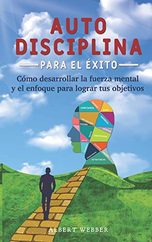 Autodisciplina para el éxito: Como desarrollar la fuerza mental y el enfoque para lograr tus objetivos