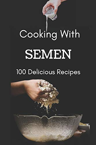 """Cooking With Semen 100 Delicious Recipes: Inappropriate Funny Joke Notebook Disguised As A Real Paperback Gag Novelty Gift 6""""x9"""""""