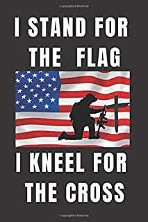 I STAND FOR THE FLAG I KNEEL FOR THE CROSS: LINED JOURNAL -A great gift for a family member or a friend -Patriotic military navy gifts