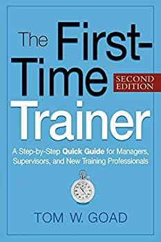 The First-Time Trainer  A Step-by-Step Quick Guide for Managers Supervisors and New Training Professionals