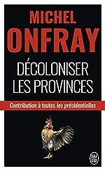 Décoloniser les provinces - Contribution à toutes les présidentielles de Michel Onfray