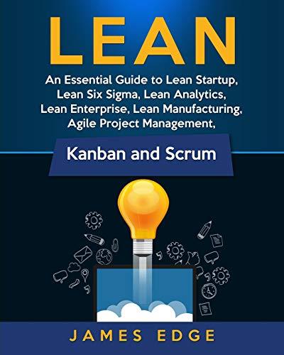 Lean: An Essential Guide to Lean Startup, Lean Six Sigma, Lean Analytics, Lean Enterprise, Lean Manufacturing, Agile Project Management, Kanban and Scrum