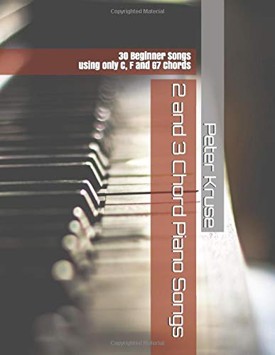 2 and 3 Chord Piano Songs: 30 Beginner Songs using only C, F and G7 Chords