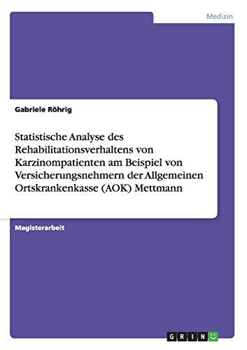 Statistische Analyse des Rehabilitationsverhaltens von Karzinompatienten am Beispiel von Versicherungsnehmern der Allgemeinen Ortskrankenkasse (AOK) Mettmann