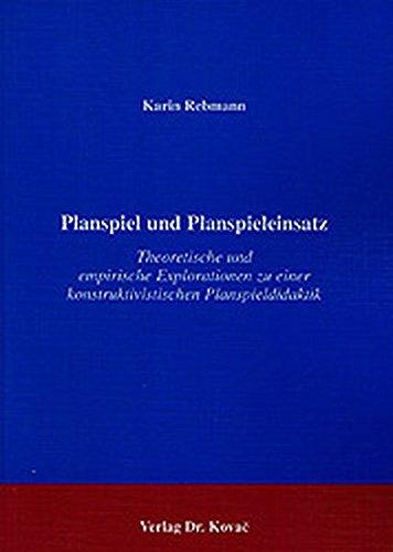 Planspiel und Planspieleinsatz . Theoretische und empirische Explorationen zu einer konstruktivistischen Planspieldidaktik (Didaktik in Forschung und Praxis)