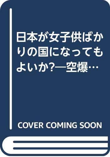 日本が女子供ばかりの国になってもよいか?―空爆的エッセイの詳細を見る
