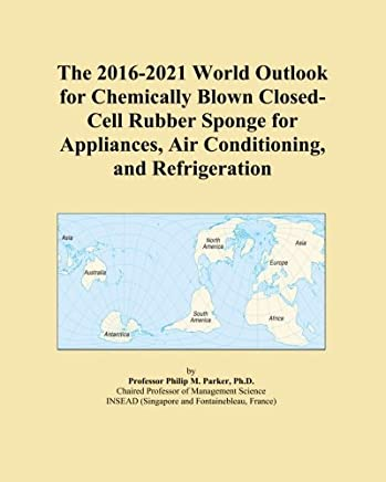 The 2016-2021 World Outlook for Chemically Blown Closed-Cell Rubber Sponge for Appliances, Air Conditioning, and Refrigeration