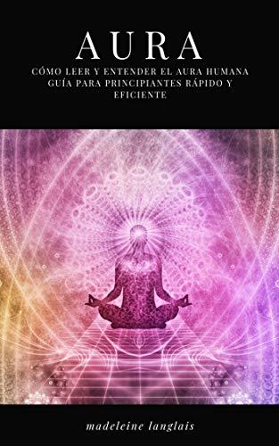 Aura: Cómo leer y entender la guía completa para principiantes de Aura Humana RÁPIDO Y EFICAZ: (Psíquico, espíritus, conciencia, espiritual, clarividencia, médium, despertar espiritual, chakra)