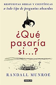 ¿Qué pasaría si...?: Respuestas serias y científicas a todo tipo de preguntas absurdas (Spanish Edition) by [Randall Munroe]