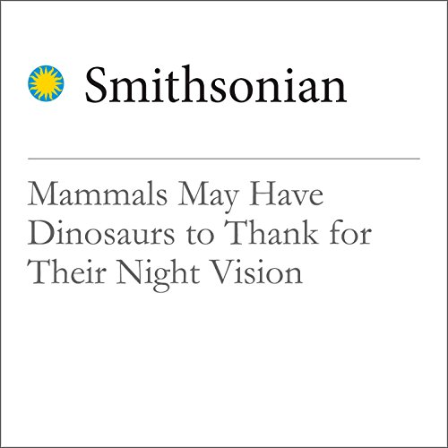Mammals May Have Dinosaurs to Thank for Their Night Vision audiobook cover art