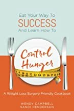 Eat Your Way To Success And Learn How To Control Hunger - A Weight Loss Surgery Friendly Cookbook
