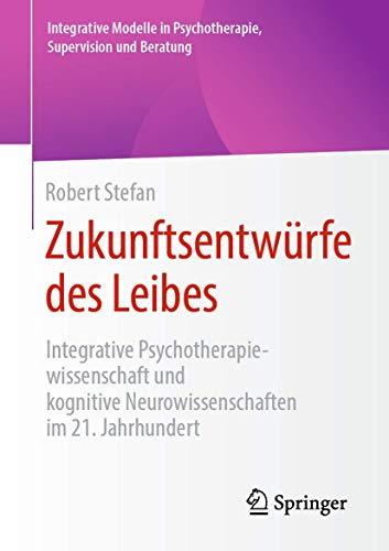 Zukunftsentwürfe des Leibes: Integrative Psychotherapiewissenschaft und kognitive Neurowissenschaften im 21. Jahrhundert (Integrative Modelle in Psychotherapie, Supervision und Beratung)