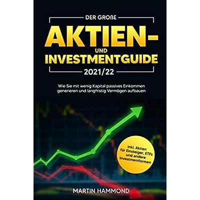 Der große Aktien- und Investmentguide 2021/22: Wie Sie mit wenig Kapital passives Einkommen generieren und langfristig…