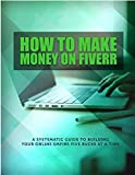 How To Make Money On Fiverr: A Systematic Guide To Buiding Your Online Empire Five Bucks At Time (English Edition)
