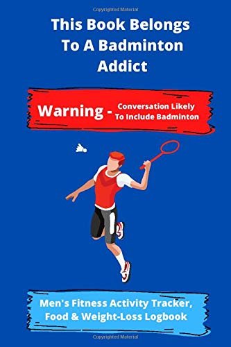 This Book Belongs  To A Badminton Addict | Warning - Conversation Likely  To Include Badminton | Men's Fitness Activity Tracker, Food & Weight-Loss ... Daily Weekly Monthly Fitness Activity Tracker