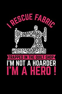 I Rescue Fabric Trapped In The Quilt Shop I'm Not a Hoarder I'm a Hero: Gift For Sewers - Sewers Quote Notebook - Mandala Sewing Machine - Quilter Presents ( 100 pages - 6 x 9 inches )