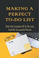 Making A Perfect To-Do List: Real-Life Examples Of To-Do Lists Used By Successful Person: The To Do List Formula Used By The World'S Most Successful People
