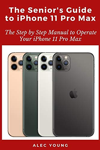The Senior's Guide to iPhone 11 Pro Max: The Step by Step Manual to Operate Your iPhone 11 Pro Max