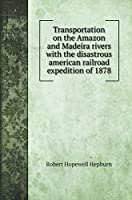 Transportation on the Amazon and Madeira rivers with the disastrous american railroad expedition of 1878