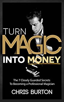 Turn Magic Into Money: The 7 Closely Guarded Secrets To Becoming A Professional Magician by [Chris Burton]