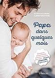 Papa dans quelques mois - Grossesse, accouchement, premiers moments avec bébé... Le guide indispensable des futurs pères