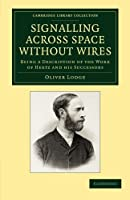 Signalling across Space without Wires: Being a Description of the Work of Hertz and his Successors (Cambridge Library Collection - Technology)