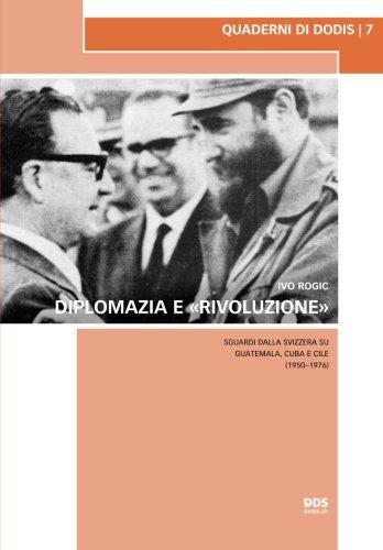 Diplomazia e «rivoluzione»: Sguardi dalla Svizzera su Guatemala, Cuba e Cile (1950–1976): Volume 7