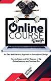 ONLINE COURSE DESIGN: An Easy and Practical Approach to Instructional Design. How to Create and Sell Courses in The Online Learning and Teaching Era