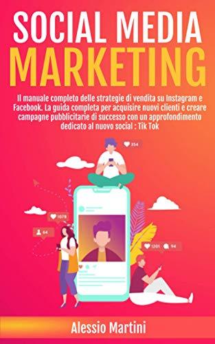 SOCIAL MEDIA MARKETING: Il Manuale Completo Delle Strategie di Vendita su Instagram e Facebook ; La Guida per Acquisire Nuovi Clienti e Creare Campagne Pubblicitarie di Successo Con un Approfondimen