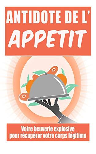 Antidote de l'appétit: : Votre beuverie explosive pour récupérer votre corps légitime (French Edition)