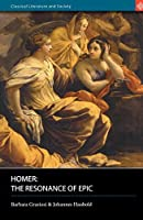 Homer: The Resonance Of Epic (Classical Literature and Society)