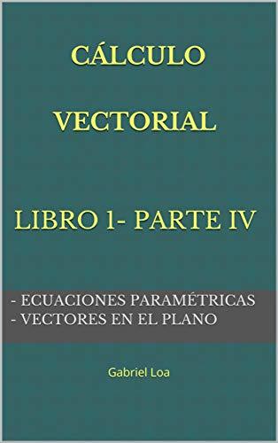 Cálculo vectorial libro 1- parte iv : Ecuaciones paramétricas y Vectores en el plano (Colección DEL COLEGIO A LA UNIVERSIDAD II nº 4)