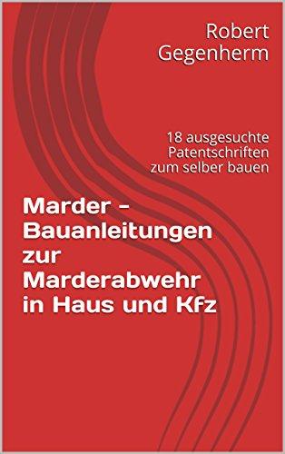 Marder - Bauanleitungen zur Marderabwehr in Haus und Kfz: 18 ausgesuchte Patentschriften zum selber bauen