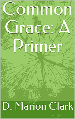 Common Grace: A Primer by [D. Marion Clark]
