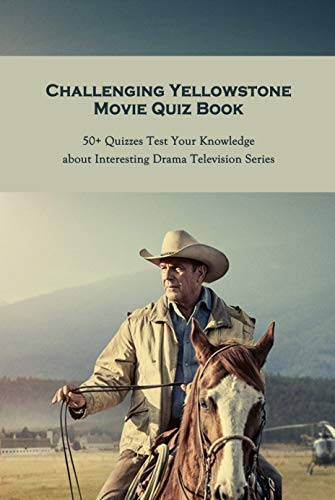 Challenging Yellowstone Movie Quiz Book: 50+ Quizzes Test Your Knowledge about Interesting Drama Television Series: Interesting Quiz and Facts Yellowstone Movie (English Edition)