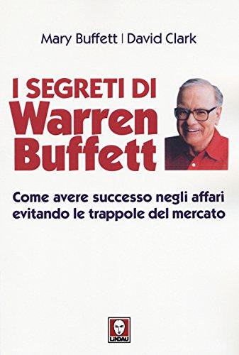 I segreti di Warren Buffett. Come avere successo negli affari evitando le trappole del mercato. Nuova ediz.