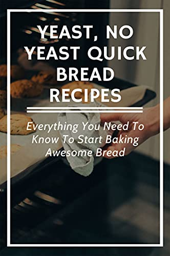 Yeast, No Yeast Quick Bread Recipes: Everything You Need To Know To Start Baking Awesome Bread: Ways To Make Savory & Sweet Breads (English Edition)