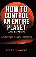 How to Control an Entire Planet ...in 5 Easy Steps: A Planetary Exposé to Empower Evolving Humans