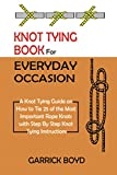 Knot Tying Book for Everyday Occasion: A Knot Tying Guide on How to Tie 25 of the Most Important Rope Knots with Step By Step Knot Tying Instructions