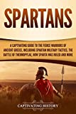 Spartans: A Captivating Guide to the Fierce Warriors of Ancient Greece, Including Spartan Military Tactics, the Battle of Thermopylae, How Sparta Was Ruled, and More - Captivating History