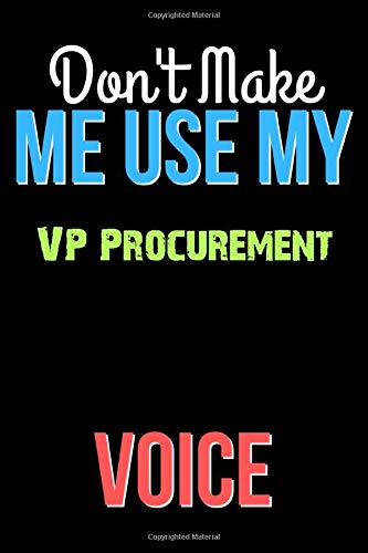 Don't Make Me Use My VP Procurement Voice - Funny VP Procurement Notebook Journal And Diary Gift: Lined Notebook / Journal Gift, 120 Pages, 6x9, Soft Cover, Matte Finish