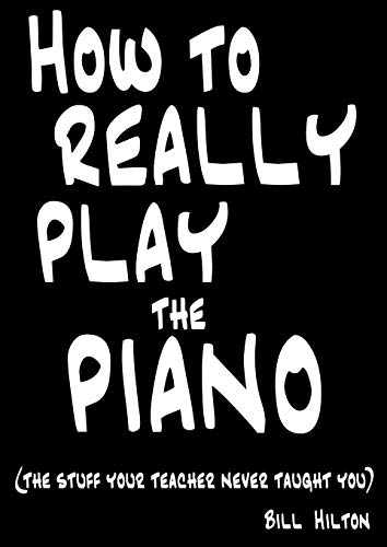 How to Really Play the Piano: The Stuff Your Teacher Never Taught You by Hilton, Bill (2009) Paperback