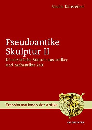 Pseudoantike Skulptur II: Klassizistische Statuen aus antiker und nachantiker Zeit (Transformationen der Antike 47)