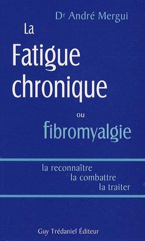 La fatigue chronique ou fibromyalgie : La reconnaître, la combattre, la traiter