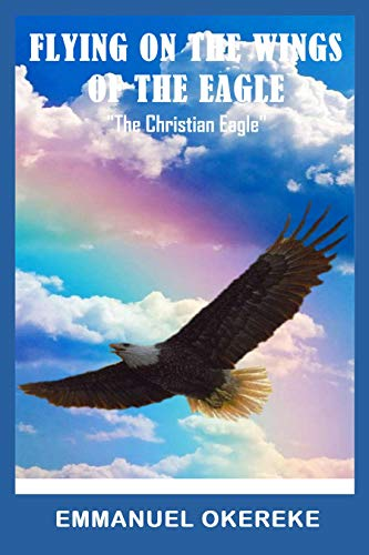 """Flying on the Wings of the Eagle : """"The Christian Eagle"""" (English Edition)"""